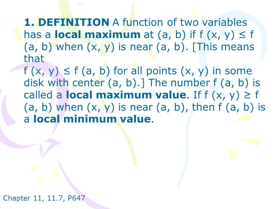 1. DEFINITION A function of two variables has a local maximum at (a, b) if f (x, y) ≤ f (a, b) when (x, y) is near (a, b). [This means that